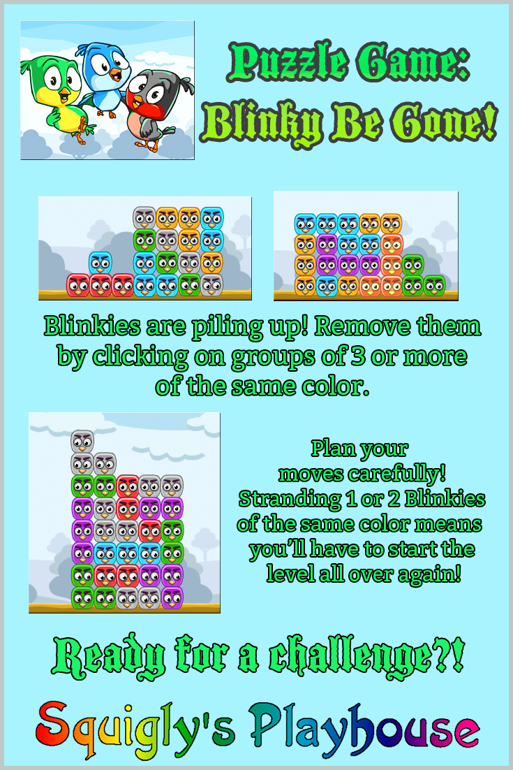 The object of the game is to get rid of all the Blinkies on each level! Click on groups of Blinkies to make them disappear. Plan your moves carefully, you don't want to be left with only one Blinky because then you'll have to redo the level. Are you ready to take on the challenge of Blinky Be Gone!? If this puzzle game has you stumped, take a look at the Walkthrough to help you out!