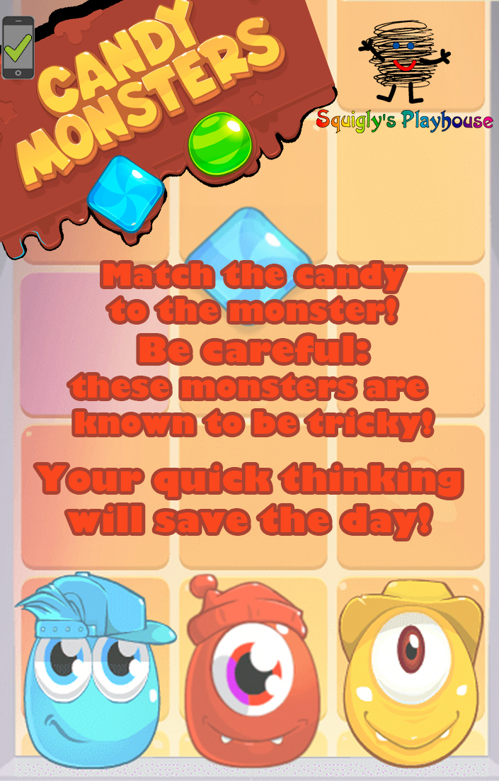 These hungry monsters want candy, but not just any candy will do! Match the candy to the monster to earn points and advance. Be careful: not only are these monsters hungry they're also tricky, they may be changing spots when they think you are not  paying attention!